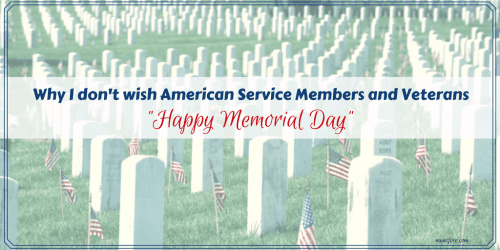 Why I don't wish American Service Members and Veterans Happy Memorial Day - the differences between Memorial Day, Veterans Day and Armed Forces Day.